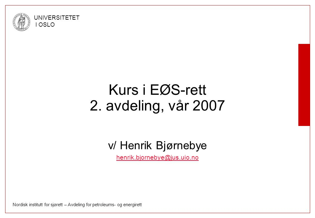 Nordisk institutt for sjørett – Avdeling for petroleums- og energirett UNIVERSITETET I OSLO Kurs i EØS-rett 2. avdeling, vår 2007 v/ Henrik Bjørnebye