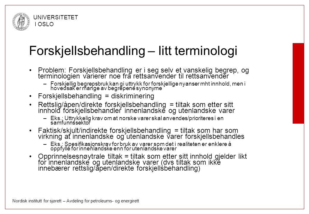 Nordisk institutt for sjørett – Avdeling for petroleums- og energirett UNIVERSITETET I OSLO Forskjellsbehandling – litt terminologi Problem: Forskjellsbehandling er i seg selv et vanskelig begrep, og terminologien varierer noe fra rettsanvender til rettsanvender –Forskjellig begrepsbruk kan gi uttrykk for forskjellige nyanser mht innhold, men i hovedsak er mange av begrepene synonyme Forskjellsbehandling = diskriminering Rettslig/åpen/direkte forskjellsbehandling = tiltak som etter sitt innhold forskjellsbehandler innenlandske og utenlandske varer –Eks.: Uttrykkelig krav om at norske varer skal anvendes/prioriteres i en samfunnssektor Faktisk/skjult/indirekte forskjellsbehandling = tiltak som har som virkning at innenlandske og utenlandske varer forskjellsbehandles –Eks.: Spesifikasjonskrav for bruk av varer som det i realiteten er enklere å oppfylle for innenlandske enn for utenlandske varer Opprinnelsesnøytrale tiltak = tiltak som etter sitt innhold gjelder likt for innenlandske og utenlandske varer (dvs tiltak som ikke innebærer rettslig/åpen/direkte forskjellsbehandling)