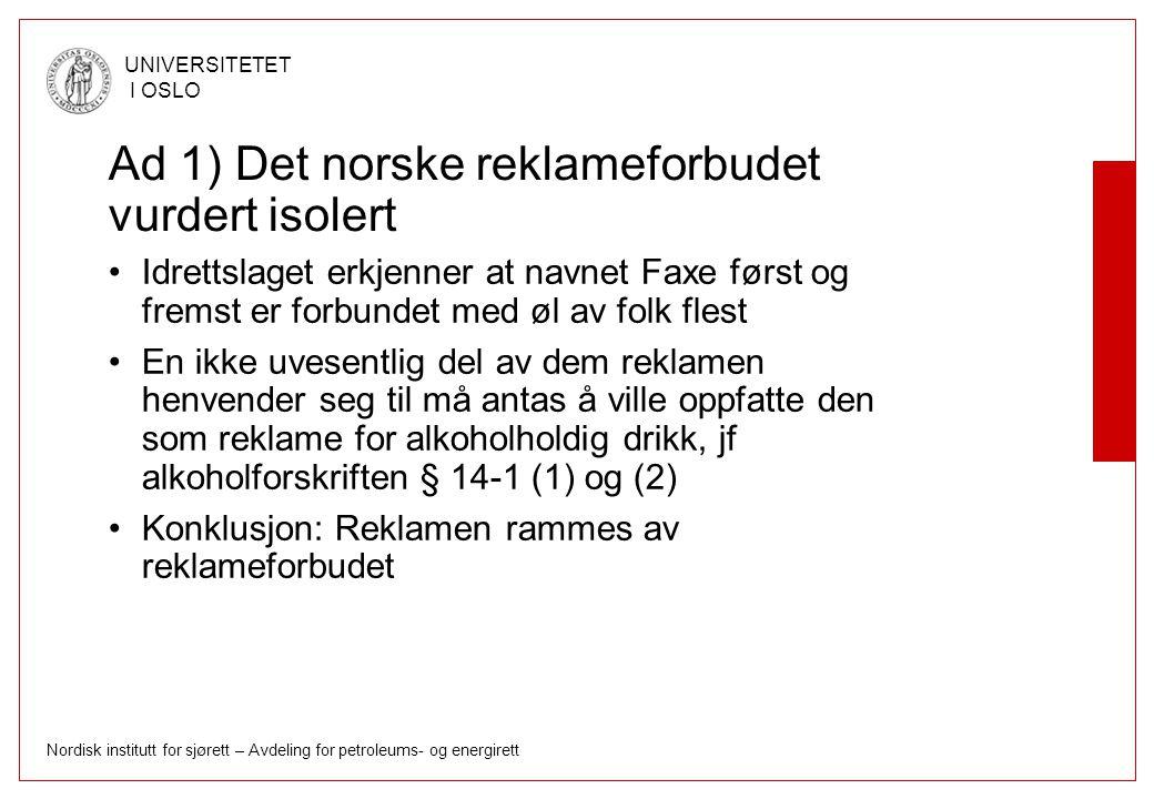 Nordisk institutt for sjørett – Avdeling for petroleums- og energirett UNIVERSITETET I OSLO Ad 1) Det norske reklameforbudet vurdert isolert Idrettslaget erkjenner at navnet Faxe først og fremst er forbundet med øl av folk flest En ikke uvesentlig del av dem reklamen henvender seg til må antas å ville oppfatte den som reklame for alkoholholdig drikk, jf alkoholforskriften § 14-1 (1) og (2) Konklusjon: Reklamen rammes av reklameforbudet