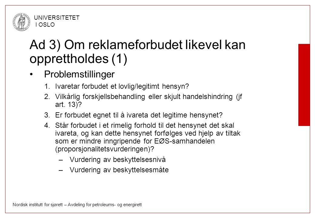 Nordisk institutt for sjørett – Avdeling for petroleums- og energirett UNIVERSITETET I OSLO Ad 3) Om reklameforbudet likevel kan opprettholdes (1) Problemstillinger 1.Ivaretar forbudet et lovlig/legitimt hensyn.