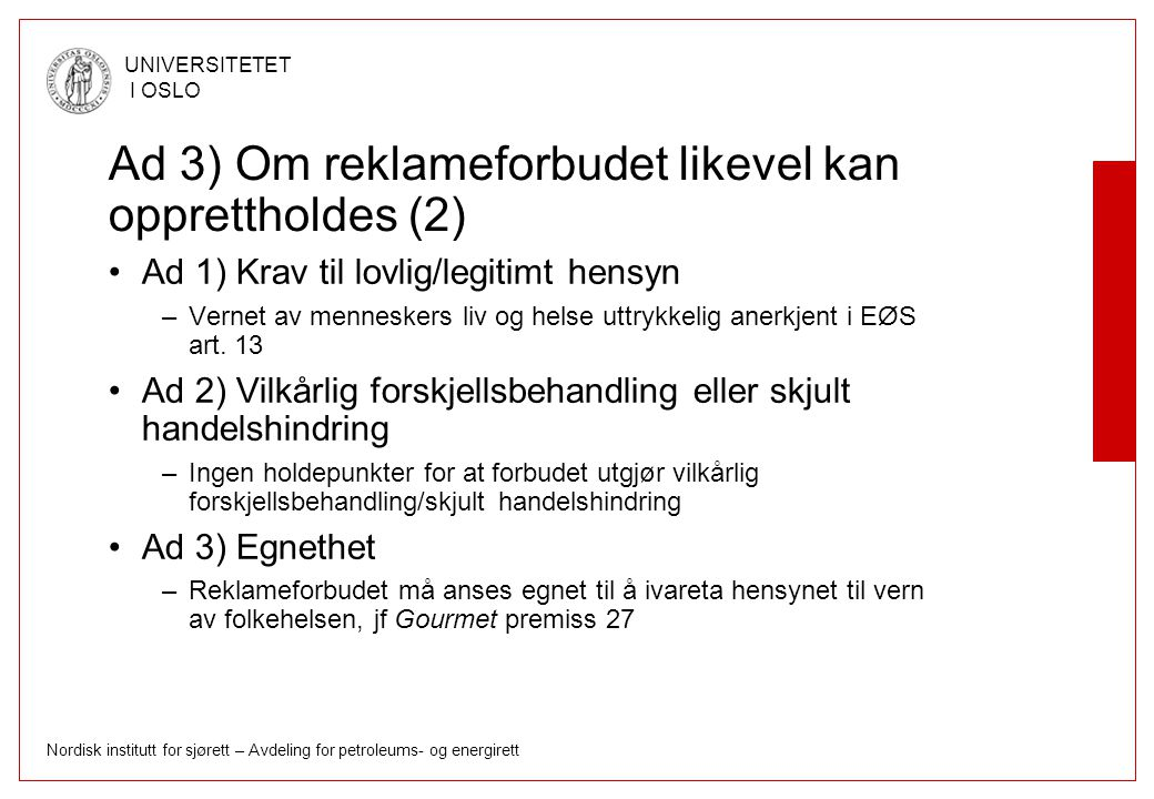 Nordisk institutt for sjørett – Avdeling for petroleums- og energirett UNIVERSITETET I OSLO Ad 3) Om reklameforbudet likevel kan opprettholdes (2) Ad 1) Krav til lovlig/legitimt hensyn –Vernet av menneskers liv og helse uttrykkelig anerkjent i EØS art.