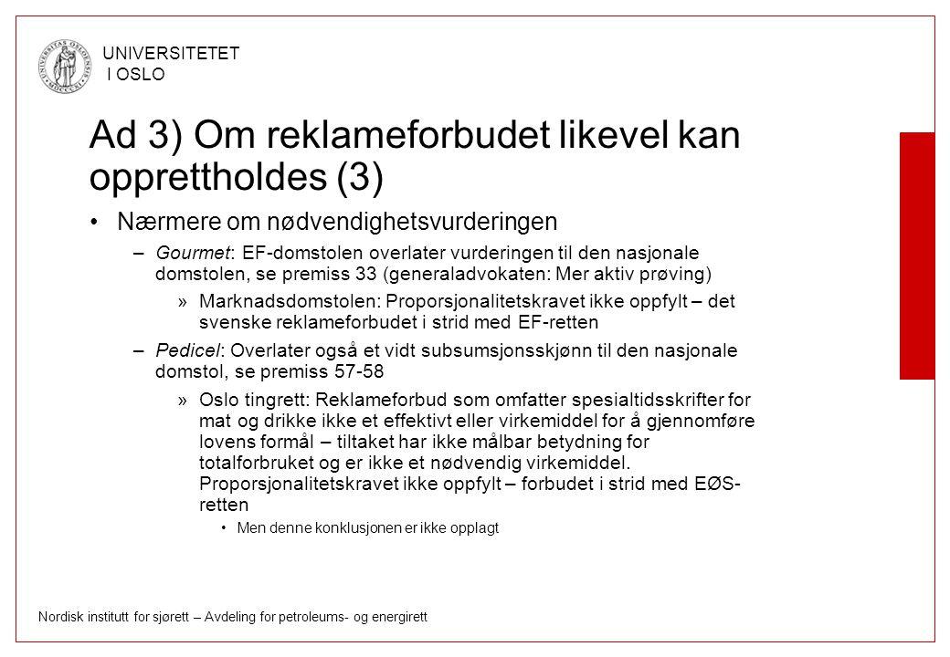 Nordisk institutt for sjørett – Avdeling for petroleums- og energirett UNIVERSITETET I OSLO Ad 3) Om reklameforbudet likevel kan opprettholdes (3) Nærmere om nødvendighetsvurderingen –Gourmet: EF-domstolen overlater vurderingen til den nasjonale domstolen, se premiss 33 (generaladvokaten: Mer aktiv prøving) »Marknadsdomstolen: Proporsjonalitetskravet ikke oppfylt – det svenske reklameforbudet i strid med EF-retten –Pedicel: Overlater også et vidt subsumsjonsskjønn til den nasjonale domstol, se premiss 57-58 »Oslo tingrett: Reklameforbud som omfatter spesialtidsskrifter for mat og drikke ikke et effektivt eller virkemiddel for å gjennomføre lovens formål – tiltaket har ikke målbar betydning for totalforbruket og er ikke et nødvendig virkemiddel.