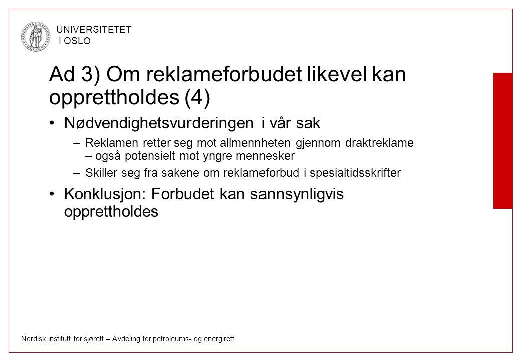 Nordisk institutt for sjørett – Avdeling for petroleums- og energirett UNIVERSITETET I OSLO Ad 3) Om reklameforbudet likevel kan opprettholdes (4) Nødvendighetsvurderingen i vår sak –Reklamen retter seg mot allmennheten gjennom draktreklame – også potensielt mot yngre mennesker –Skiller seg fra sakene om reklameforbud i spesialtidsskrifter Konklusjon: Forbudet kan sannsynligvis opprettholdes