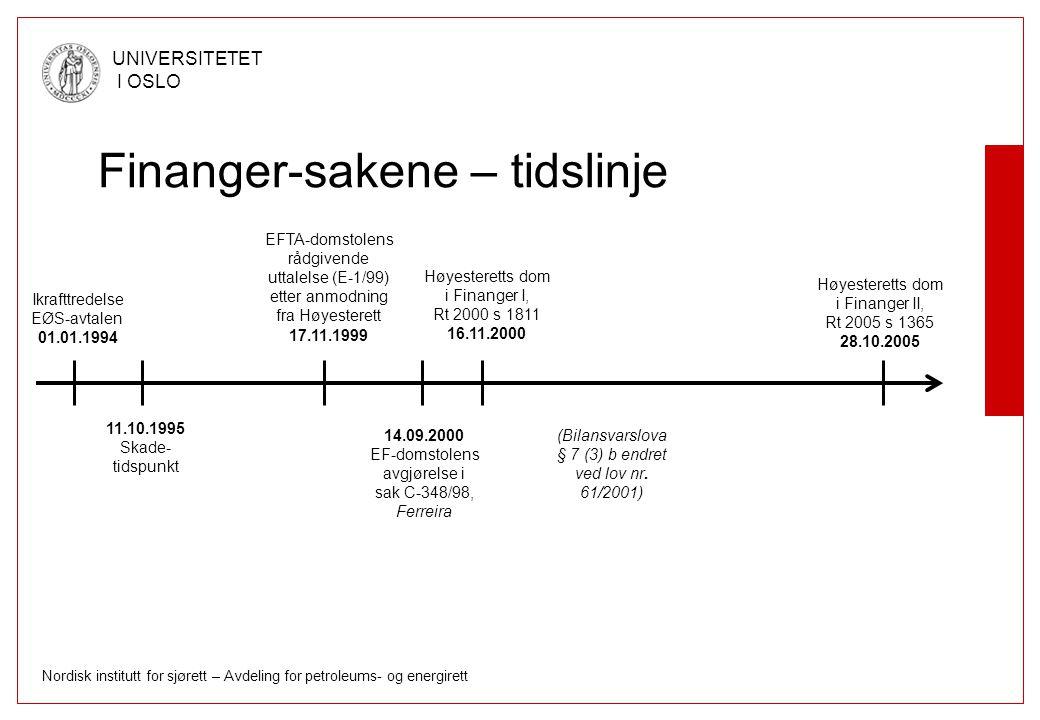 Nordisk institutt for sjørett – Avdeling for petroleums- og energirett UNIVERSITETET I OSLO Kort om forrangsprinsippet i EØS- loven § 2 - anvendelsesområde Bestemmelser i norsk rett som tjener til å oppfylle Norges forpliktelser etter avtalen –Omfatter »Bestemmelser gitt for å gjennomføre EØS-forpliktelser »Bestemmelser som allerede var i samsvar med EØS- forpliktelsene på ikrafttredelsestidspunktet ( tjener til å oppfylle ) –Omfatter ikke »EØS-forpliktelser som ikke er gjennomført i norsk rett, jf Finanger I