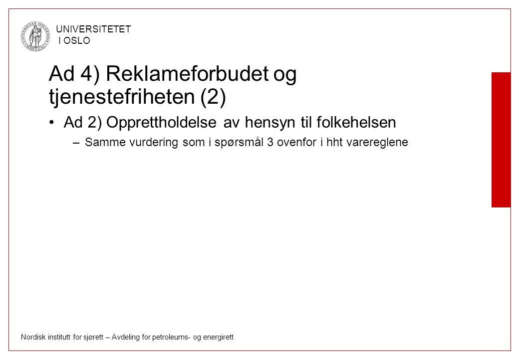 Nordisk institutt for sjørett – Avdeling for petroleums- og energirett UNIVERSITETET I OSLO Ad 4) Reklameforbudet og tjenestefriheten (2) Ad 2) Opprettholdelse av hensyn til folkehelsen –Samme vurdering som i spørsmål 3 ovenfor i hht varereglene