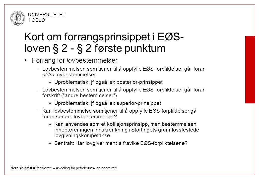 Nordisk institutt for sjørett – Avdeling for petroleums- og energirett UNIVERSITETET I OSLO Kort om forrangsprinsippet i EØS- loven § 2 - § 2 første punktum Forrang for lovbestemmelser –Lovbestemmelsen som tjener til å oppfylle EØS-forpliktelser går foran eldre lovbestemmelser »Uproblematisk, jf også lex posterior-prinsippet –Lovbestemmelsen som tjener til å oppfylle EØS-forpliktelser går foran forskrift ( andre bestemmelser ) »Uproblematisk, jf også lex superior-prinsippet –Kan lovbestemmelse som tjener til å oppfylle EØS-forpliktelser gå foran senere lovbestemmelser.