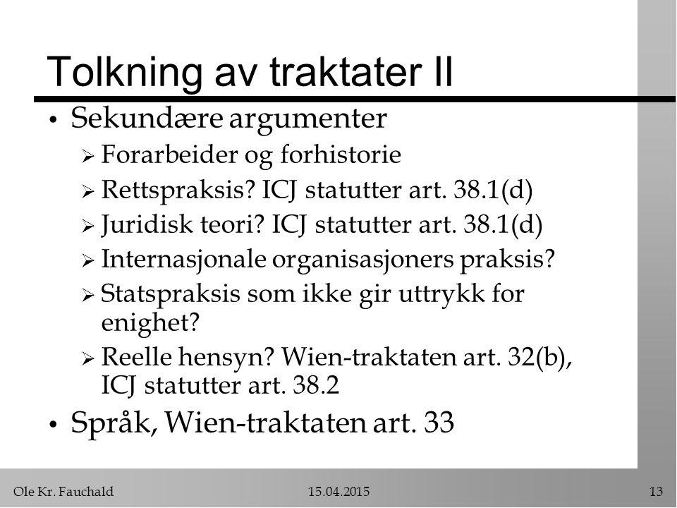 Ole Kr. Fauchald15.04.201513 Tolkning av traktater II Sekundære argumenter  Forarbeider og forhistorie  Rettspraksis? ICJ statutter art. 38.1(d)  J