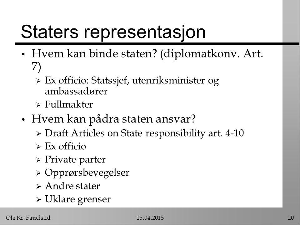 Ole Kr. Fauchald15.04.201520 Staters representasjon Hvem kan binde staten? (diplomatkonv. Art. 7)  Ex officio: Statssjef, utenriksminister og ambassa