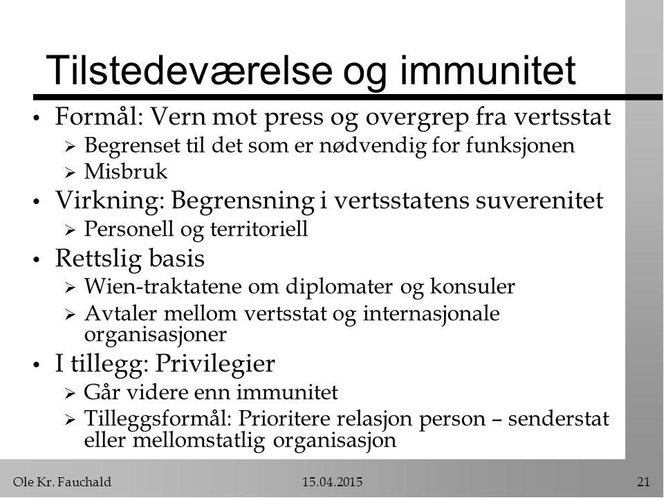 Ole Kr. Fauchald15.04.201521 Tilstedeværelse og immunitet Formål: Vern mot press og overgrep fra vertsstat  Begrenset til det som er nødvendig for fu