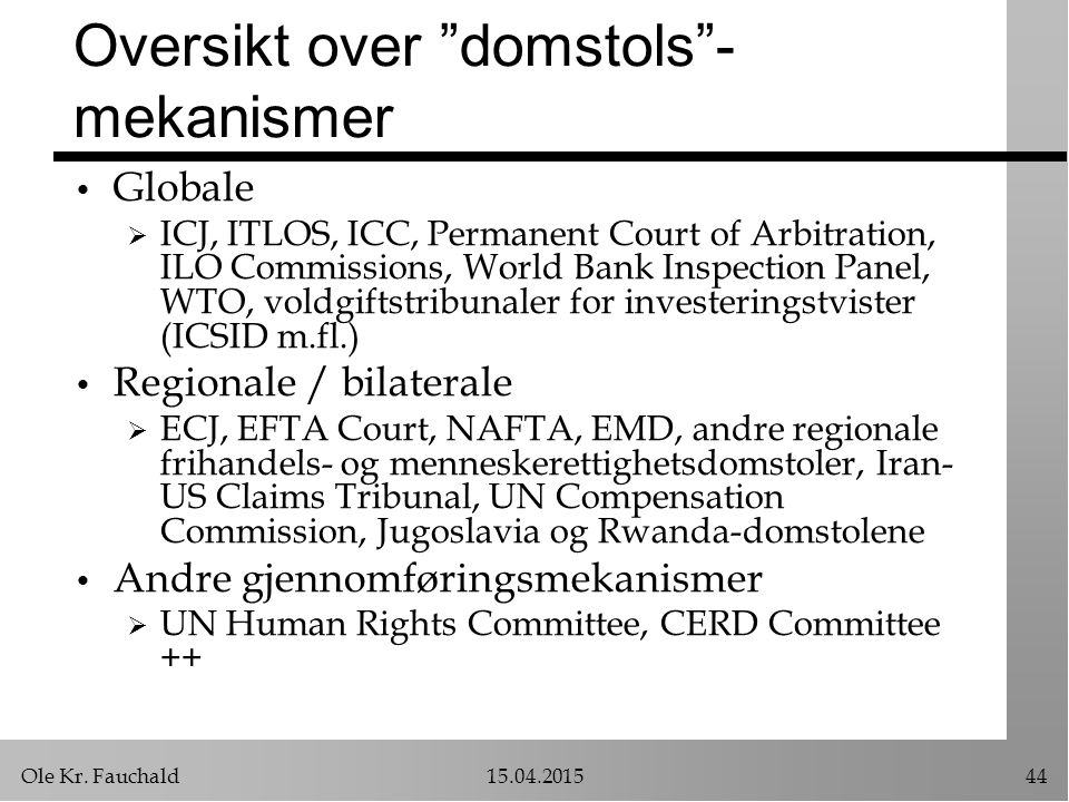 "Ole Kr. Fauchald15.04.201544 Oversikt over ""domstols""- mekanismer Globale  ICJ, ITLOS, ICC, Permanent Court of Arbitration, ILO Commissions, World Ba"