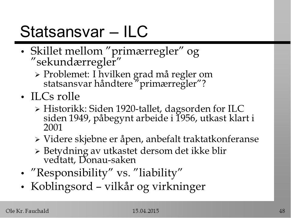 """Ole Kr. Fauchald15.04.201548 Statsansvar – ILC Skillet mellom """"primærregler"""" og """"sekundærregler""""  Problemet: I hvilken grad må regler om statsansvar"""