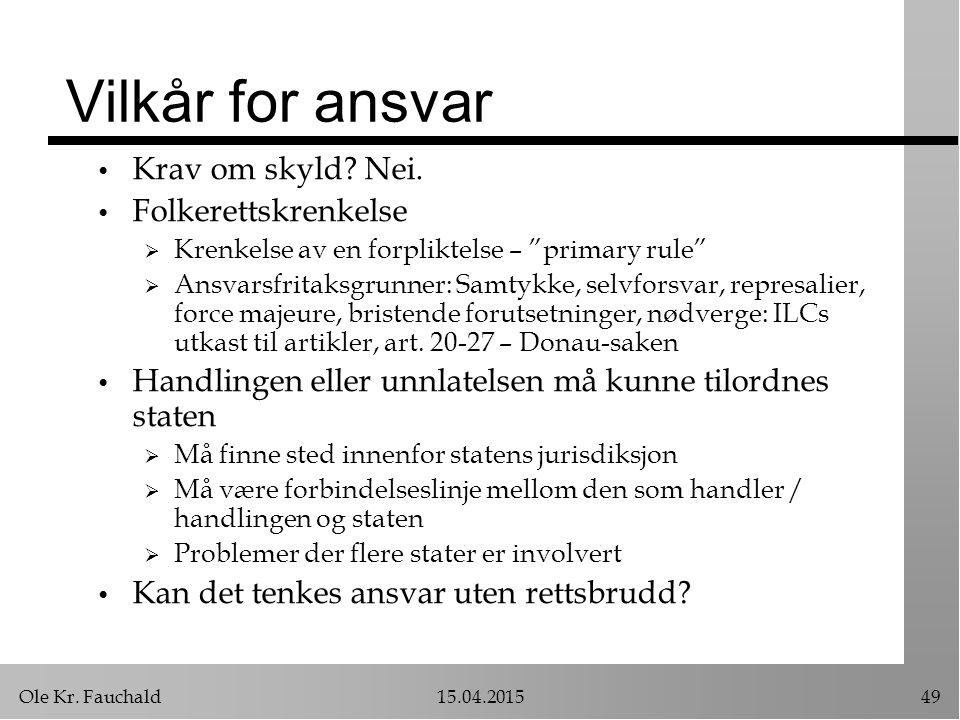 """Ole Kr. Fauchald15.04.201549 Vilkår for ansvar Krav om skyld? Nei. Folkerettskrenkelse  Krenkelse av en forpliktelse – """"primary rule""""  Ansvarsfritak"""