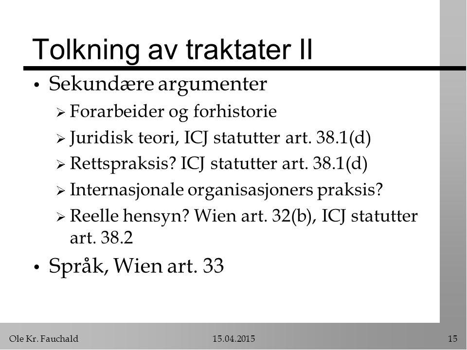 Ole Kr. Fauchald15.04.201515 Tolkning av traktater II Sekundære argumenter  Forarbeider og forhistorie  Juridisk teori, ICJ statutter art. 38.1(d) 