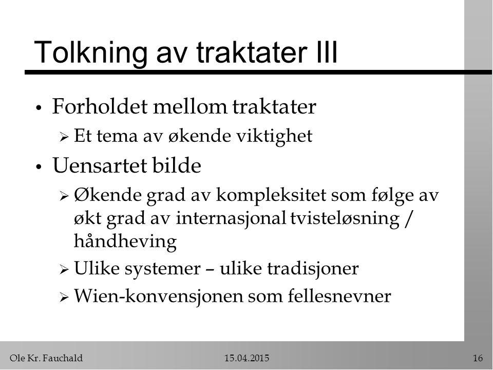 Ole Kr. Fauchald15.04.201516 Tolkning av traktater III Forholdet mellom traktater  Et tema av økende viktighet Uensartet bilde  Økende grad av kompl