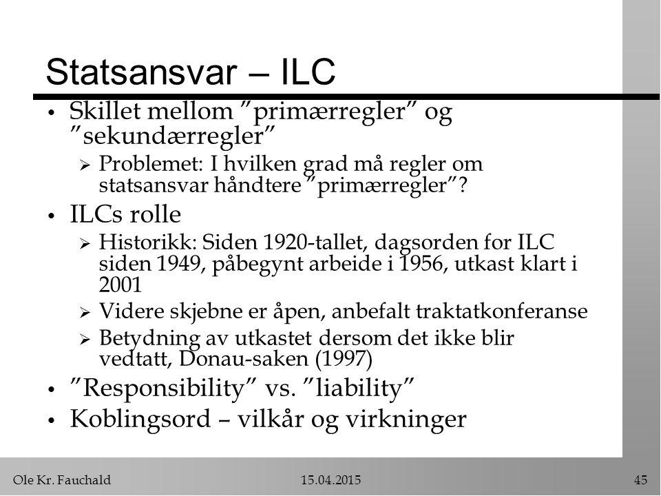 """Ole Kr. Fauchald15.04.201545 Statsansvar – ILC Skillet mellom """"primærregler"""" og """"sekundærregler""""  Problemet: I hvilken grad må regler om statsansvar"""