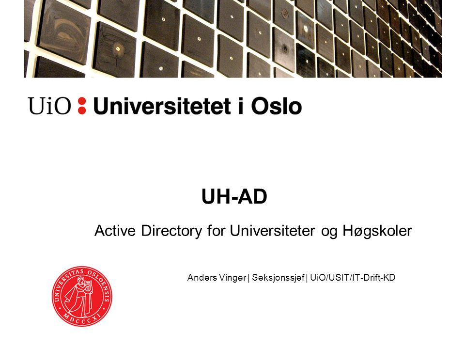 UH-AD Active Directory for Universiteter og Høgskoler Anders Vinger | Seksjonssjef | UiO/USIT/IT-Drift-KD