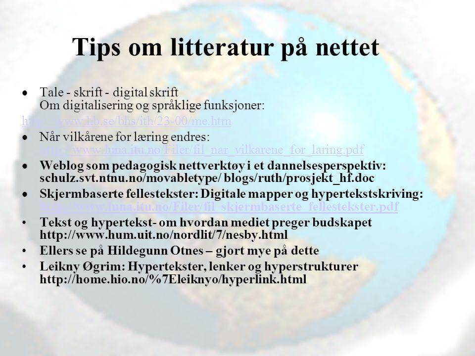 Vibeke Bjarnø, IT-seksjonen, Avdeling for lærerutdanning Tips om litteratur på nettet  Tale - skrift - digital skrift Om digitalisering og språklige funksjoner: http://www.hb.se/bhs/ith/23-00/me.htm  Når vilkårene for læring endres: http://www.luna.itu.no/Filer/fil_nar_vilkarene_for_laring.pdf http://www.luna.itu.no/Filer/fil_nar_vilkarene_for_laring.pdf  Weblog som pedagogisk nettverktøy i et dannelsesperspektiv: schulz.svt.ntnu.no/movabletype/ blogs/ruth/prosjekt_hf.doc  Skjermbaserte fellestekster: Digitale mapper og hypertekstskriving: http://www.luna.itu.no/Filer/fil_skjermbaserte_fellestekster.pdf http://www.luna.itu.no/Filer/fil_skjermbaserte_fellestekster.pdf Tekst og hypertekst- om hvordan mediet preger budskapet http://www.hum.uit.no/nordlit/7/nesby.html Ellers se på Hildegunn Otnes – gjort mye på dette Leikny Øgrim: Hypertekster, lenker og hyperstrukturer http://home.hio.no/%7Eleiknyo/hyperlink.html