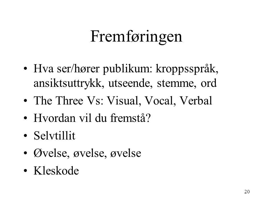 20 Fremføringen Hva ser/hører publikum: kroppsspråk, ansiktsuttrykk, utseende, stemme, ord The Three Vs: Visual, Vocal, Verbal Hvordan vil du fremstå.
