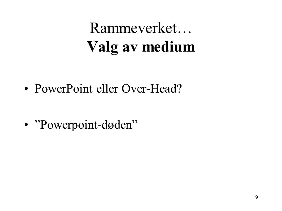 9 Rammeverket… Valg av medium PowerPoint eller Over-Head Powerpoint-døden