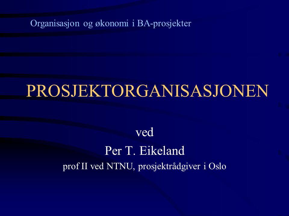 PROSJEKTORGANISASJONEN ved Per T. Eikeland prof II ved NTNU, prosjektrådgiver i Oslo Organisasjon og økonomi i BA-prosjekter