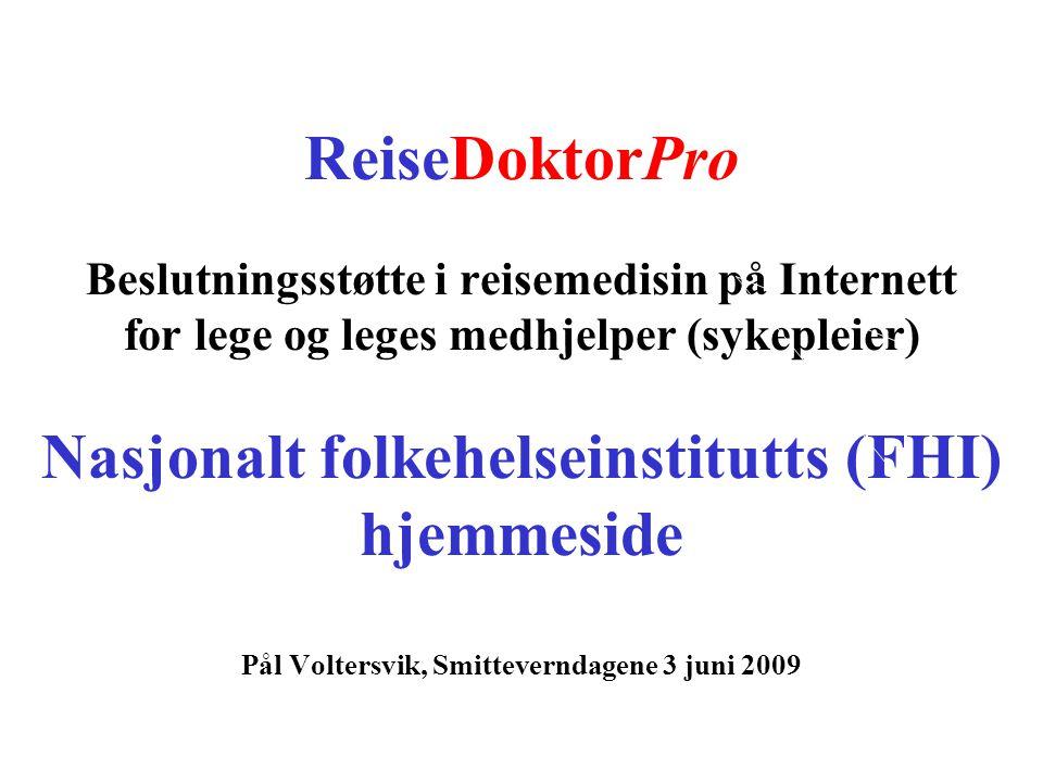 ReiseDoktorPro Beslutningsstøtte i reisemedisin på Internett for lege og leges medhjelper (sykepleier) Nasjonalt folkehelseinstitutts (FHI) hjemmeside Pål Voltersvik, Smitteverndagene 3 juni 2009