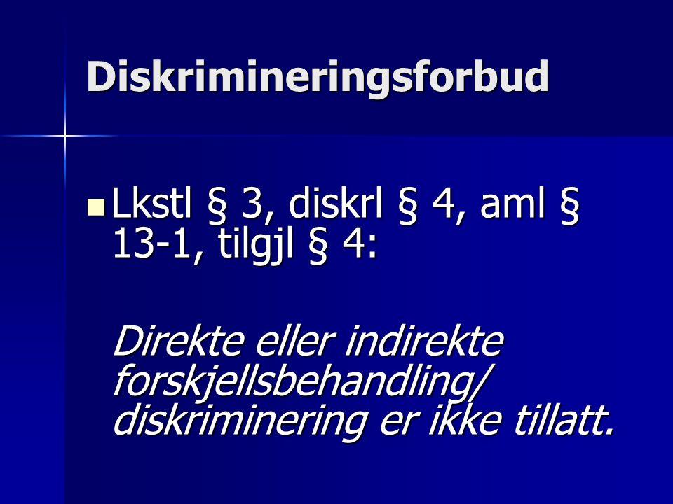 Diskrimineringsforbud Lkstl § 3, diskrl § 4, aml § 13-1, tilgjl § 4: Lkstl § 3, diskrl § 4, aml § 13-1, tilgjl § 4: Direkte eller indirekte forskjellsbehandling/ diskriminering er ikke tillatt.