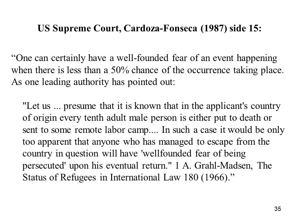 "US Supreme Court, Cardoza-Fonseca (1987) side 15: ""One can certainly have a well-founded fear of an event happening when there is less than a 50% chan"