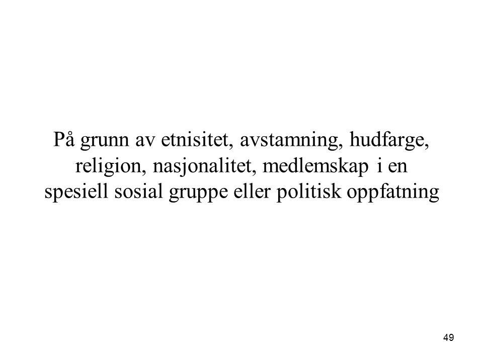På grunn av etnisitet, avstamning, hudfarge, religion, nasjonalitet, medlemskap i en spesiell sosial gruppe eller politisk oppfatning 49