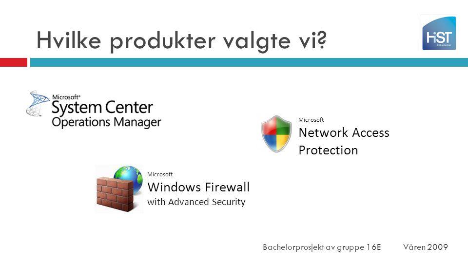Hvilke produkter valgte vi? Microsoft Windows Firewall with Advanced Security Microsoft Network Access Protection Bachelorprosjekt av gruppe 16E Våren