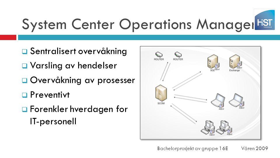 System Center Operations Manager  Sentralisert overvåkning  Varsling av hendelser  Overvåkning av prosesser  Preventivt  Forenkler hverdagen for IT-personell Bachelorprosjekt av gruppe 16EVåren 2009