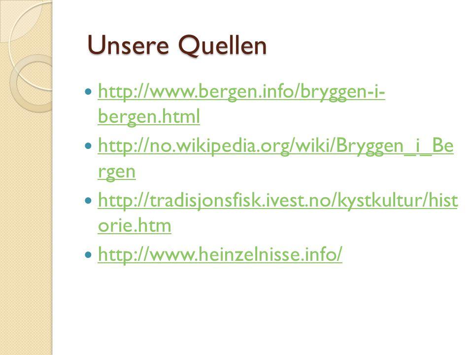 Unsere Quellen Unsere Quellen http://www.bergen.info/bryggen-i- bergen.html http://www.bergen.info/bryggen-i- bergen.html http://no.wikipedia.org/wiki/Bryggen_i_Be rgen http://no.wikipedia.org/wiki/Bryggen_i_Be rgen http://tradisjonsfisk.ivest.no/kystkultur/hist orie.htm http://tradisjonsfisk.ivest.no/kystkultur/hist orie.htm http://www.heinzelnisse.info/