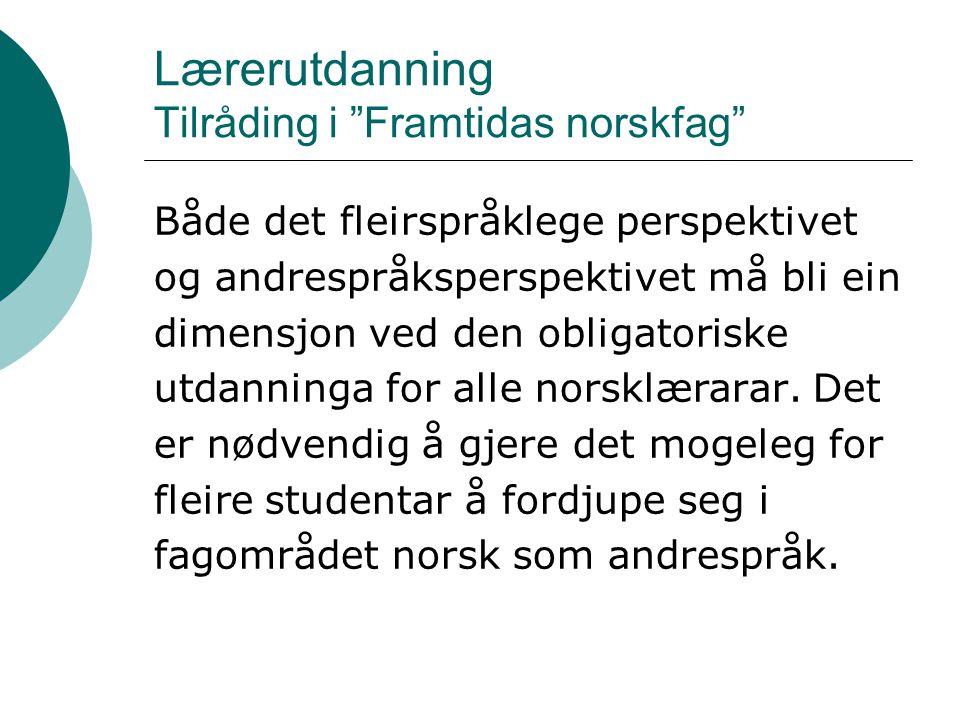Lærerutdanning Tilråding i Framtidas norskfag Både det fleirspråklege perspektivet og andrespråksperspektivet må bli ein dimensjon ved den obligatoriske utdanninga for alle norsklærarar.