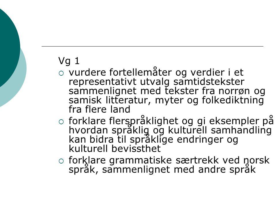 Vg 1  vurdere fortellemåter og verdier i et representativt utvalg samtidstekster sammenlignet med tekster fra norrøn og samisk litteratur, myter og folkediktning fra flere land  forklare flerspråklighet og gi eksempler på hvordan språklig og kulturell samhandling kan bidra til språklige endringer og kulturell bevissthet  forklare grammatiske særtrekk ved norsk språk, sammenlignet med andre språk