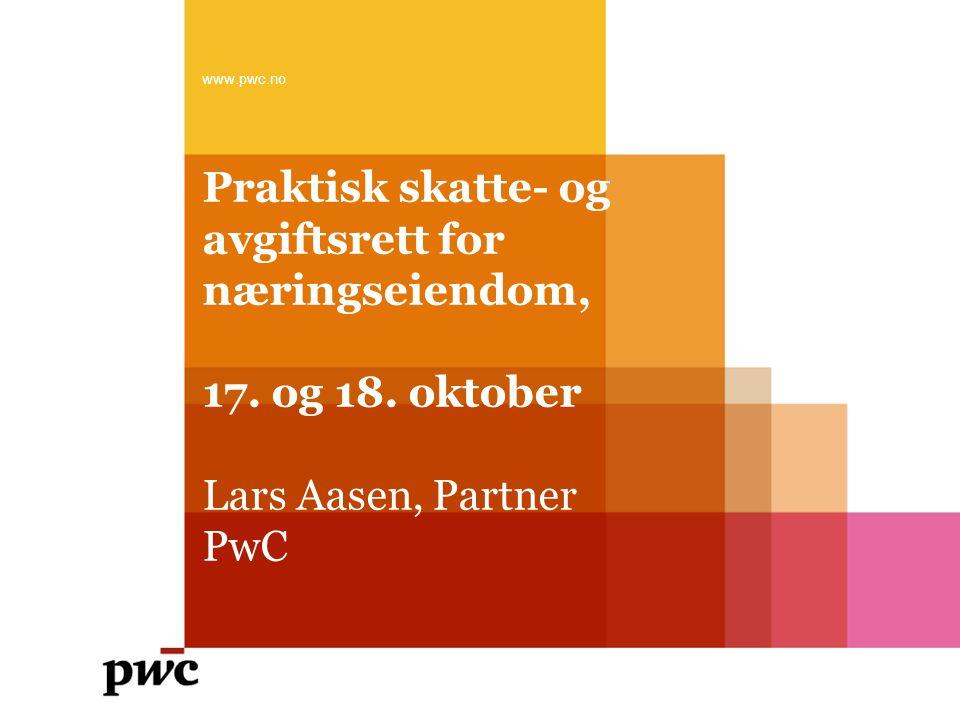 Praktisk skatte- og avgiftsrett for næringseiendom, 17. og 18. oktober Lars Aasen, Partner PwC www.pwc.no