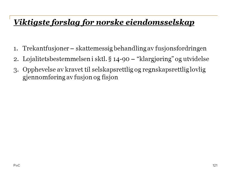 PwC Viktigste forslag for norske eiendomsselskap 1.Trekantfusjoner – skattemessig behandling av fusjonsfordringen 2.Lojalitetsbestemmelsen i sktl. § 1