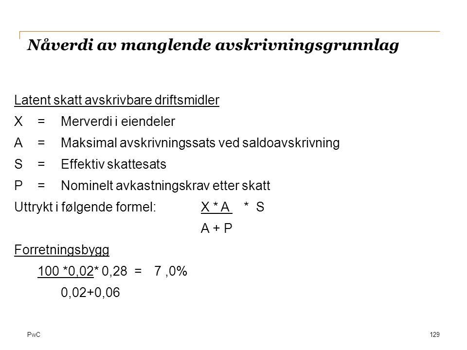 PwC Nåverdi av manglende avskrivningsgrunnlag 129 Latent skatt avskrivbare driftsmidler X=Merverdi i eiendeler A=Maksimal avskrivningssats ved saldoav