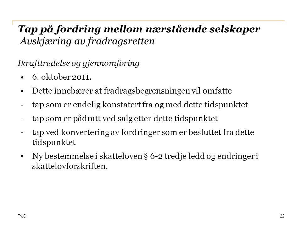 PwC Tap på fordring mellom nærstående selskaper Avskjæring av fradragsretten Ikrafttredelse og gjennomføring 6. oktober 2011. Dette innebærer at fradr