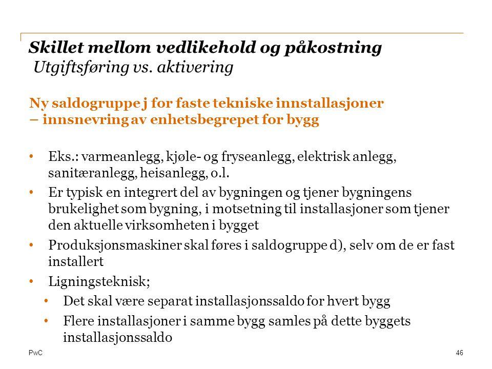 PwC Skillet mellom vedlikehold og påkostning Utgiftsføring vs. aktivering Ny saldogruppe j for faste tekniske innstallasjoner – innsnevring av enhetsb