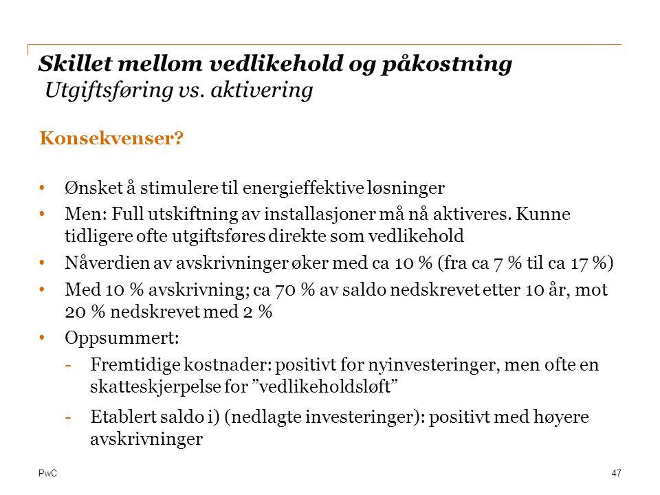 PwC Skillet mellom vedlikehold og påkostning Utgiftsføring vs. aktivering Konsekvenser? Ønsket å stimulere til energieffektive løsninger Men: Full uts