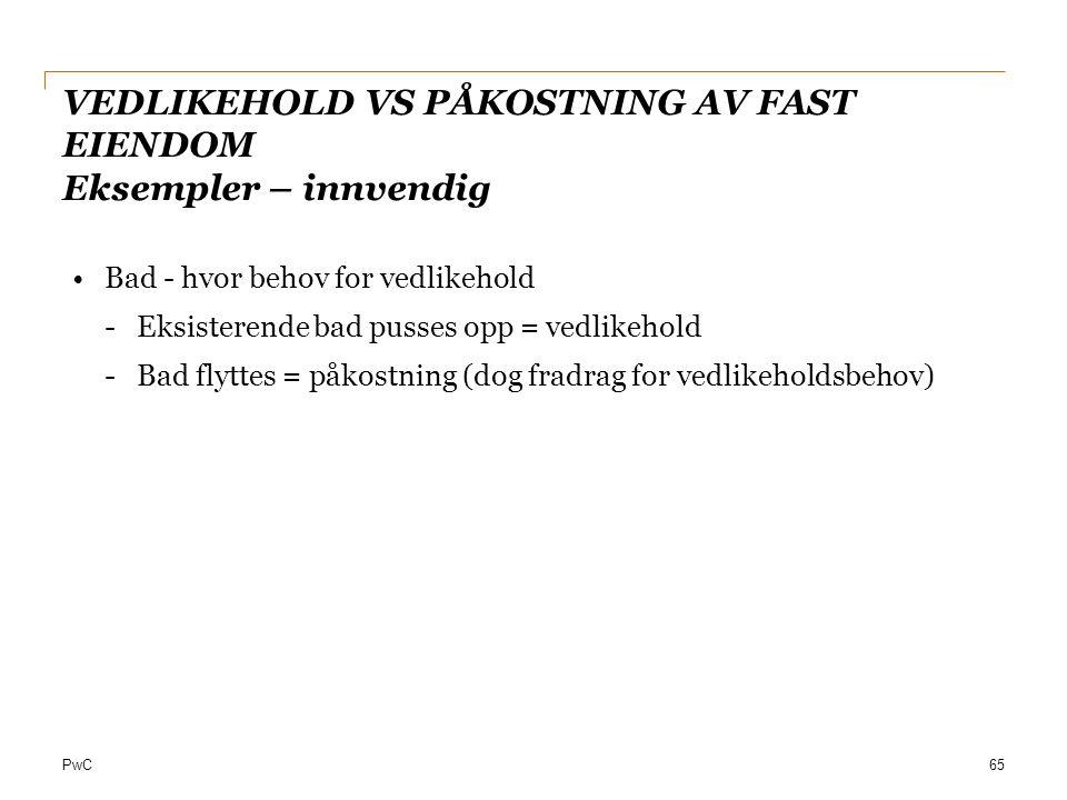 PwC VEDLIKEHOLD VS PÅKOSTNING AV FAST EIENDOM Eksempler – innvendig Bad - hvor behov for vedlikehold -Eksisterende bad pusses opp = vedlikehold -Bad f