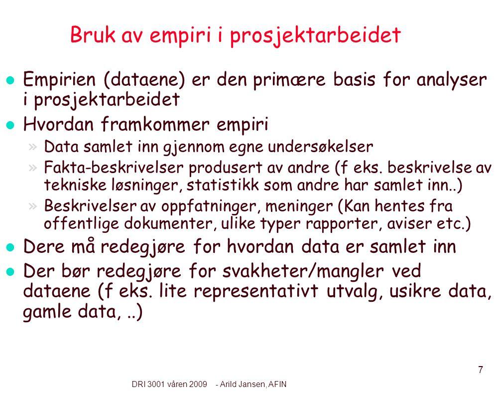 7 DRI 3001 våren 2009 - Arild Jansen, AFIN Bruk av empiri i prosjektarbeidet l Empirien (dataene) er den primære basis for analyser i prosjektarbeidet l Hvordan framkommer empiri »Data samlet inn gjennom egne undersøkelser »Fakta-beskrivelser produsert av andre (f eks.