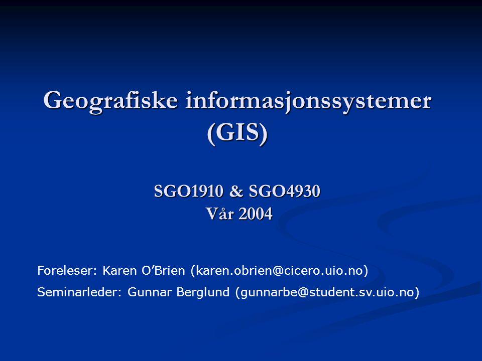 Geografiske informasjonssystemer (GIS) SGO1910 & SGO4930 Vår 2004 Foreleser: Karen O'Brien (karen.obrien@cicero.uio.no) Seminarleder: Gunnar Berglund (gunnarbe@student.sv.uio.no)