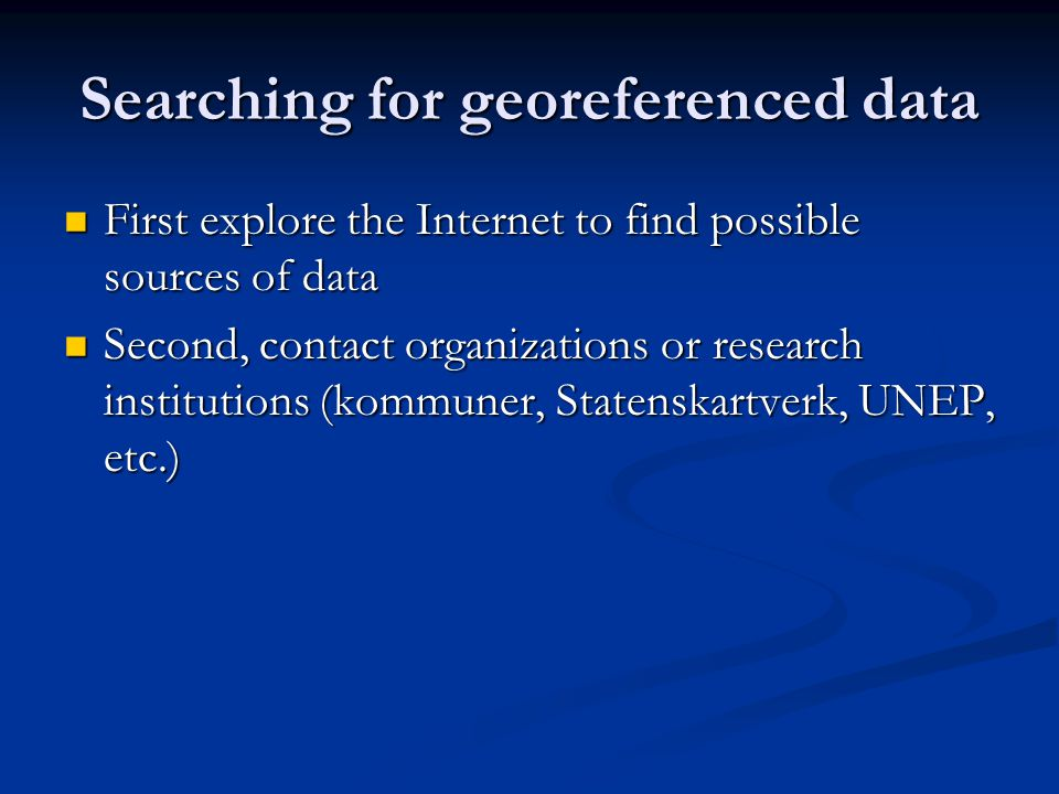 Searching for georeferenced data First explore the Internet to find possible sources of data First explore the Internet to find possible sources of data Second, contact organizations or research institutions (kommuner, Statenskartverk, UNEP, etc.) Second, contact organizations or research institutions (kommuner, Statenskartverk, UNEP, etc.)