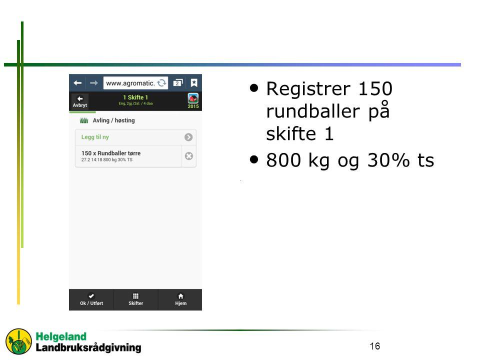 Registrer 150 rundballer på skifte 1 800 kg og 30% ts 16