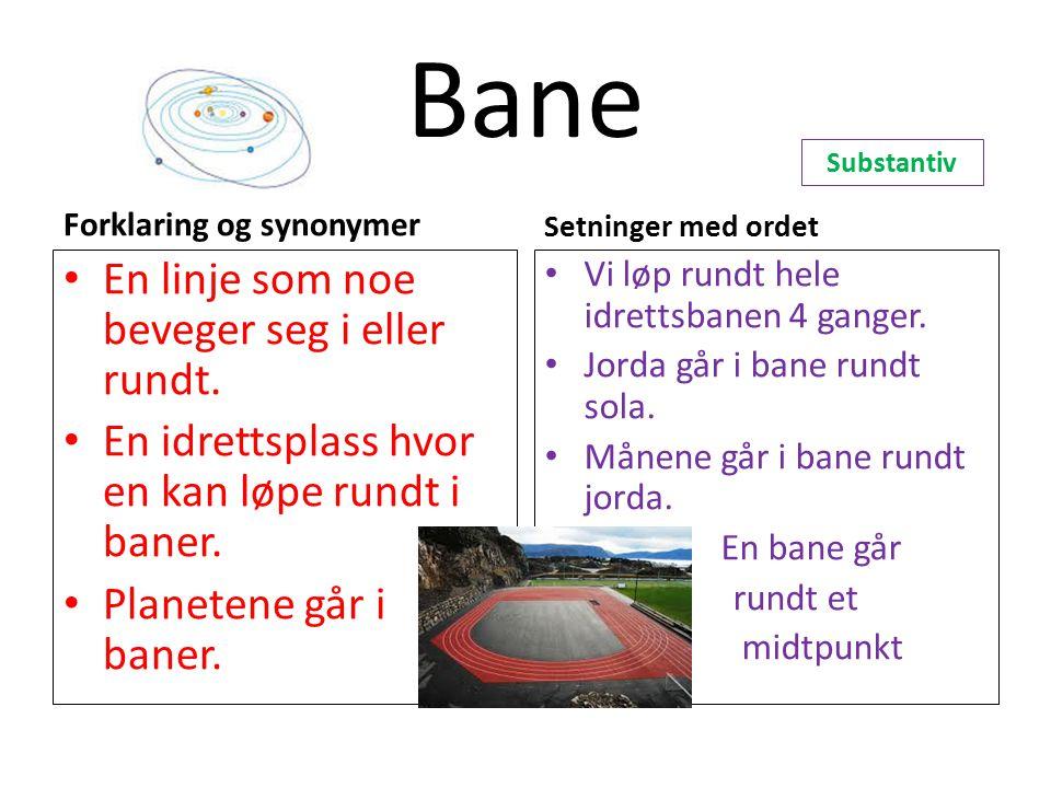 Bane Forklaring og synonymer En linje som noe beveger seg i eller rundt. En idrettsplass hvor en kan løpe rundt i baner. Planetene går i baner. Setnin