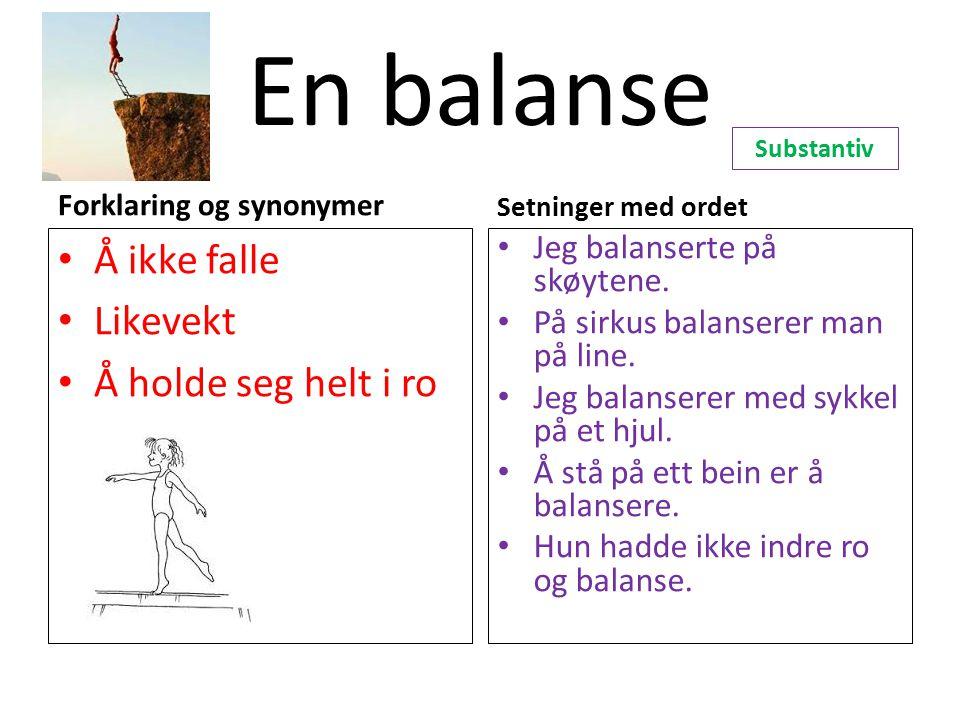 En balanse Forklaring og synonymer Å ikke falle Likevekt Å holde seg helt i ro Setninger med ordet Jeg balanserte på skøytene. På sirkus balanserer ma