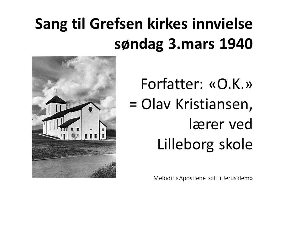 Sang til Grefsen kirkes innvielse søndag 3.mars 1940 Forfatter: «O.K.» = Olav Kristiansen, lærer ved Lilleborg skole Melodi: «Apostlene satt i Jerusal