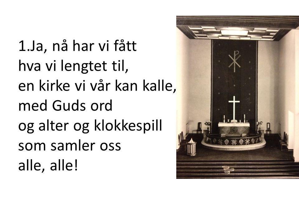 1.Ja, nå har vi fått hva vi lengtet til, en kirke vi vår kan kalle, med Guds ord og alter og klokkespill som samler oss alle, alle!bli med på kirkevei