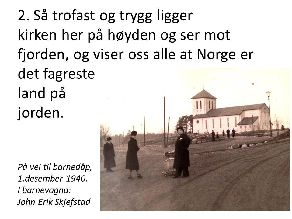 2. Så trofast og trygg ligger kirken her på høyden og ser mot fjorden, og viser oss alle at Norge er det fagreste land på jorden.m, bli med på kirkeve