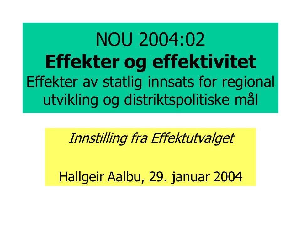 NOU 2004:02 Effekter og effektivitet Effekter av statlig innsats for regional utvikling og distriktspolitiske mål Innstilling fra Effektutvalget Hallgeir Aalbu, 29.